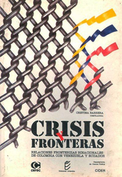 Crisis y fronteras. Relaciones fronterizas binacionales de Colombia con Venezuela y Ecuador