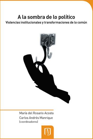 """""""A la sombra de lo político. Violencias institucionales y transformaciones de lo común"""""""