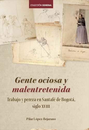"""""""""""Gente ociosa y malentretenida…"""" trabajo y pereza en Santafé de Bogotá (Nueva Granada -siglo XVIII-)"""""""