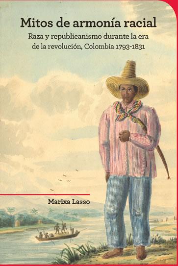 """""""Mitos de armonía racial Raza y republicanismo durante la era de la revolución, Colombia 1793-1831"""""""