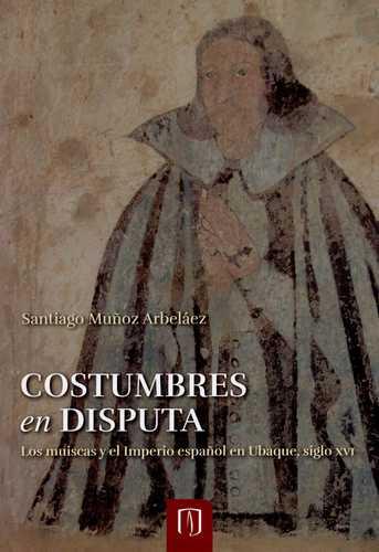 Costumbres en disputa. Los muiscas y el imperio español en ubaque, siglo XVI