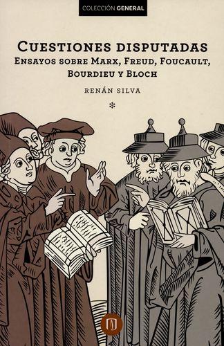 Cuestiones disputadas. Ensayos sobre Marx, Freud, Foucault, Bourdieu y Bloch