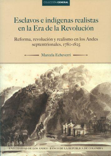 Esclavos e indígenas realistas en la era de la revolución. Reforma, revolución y lealtad al rey en los Andes del Norte, 1780-1825
