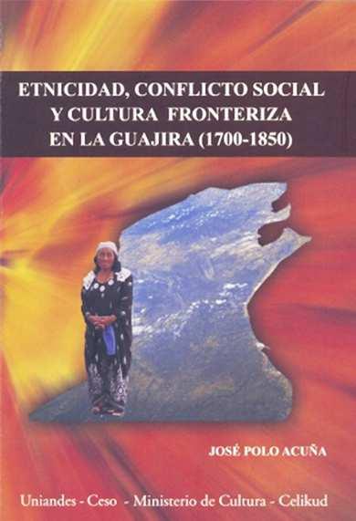 Etnicidad, conflicto y cultura fronteriza en la Guajira (1700-1850)
