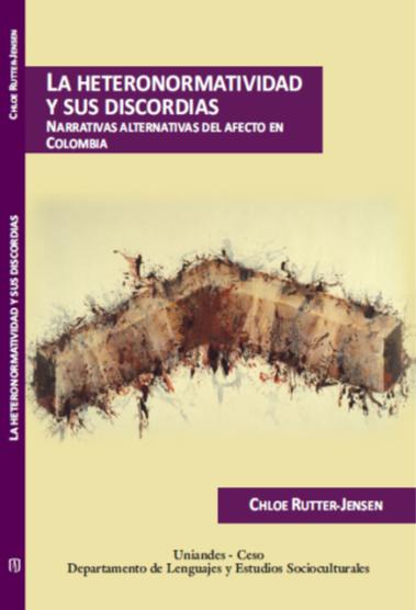 La Heteronormatividad Y Sus Discordias. Narrativas Alternativas Del Afecto En Colombia