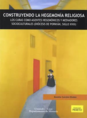 Construyendo la hegemonía religiosa. Los curas como agentes hegemónicos y mediadores socioculturales (diócesis de Popayán, Siglo XVIII)