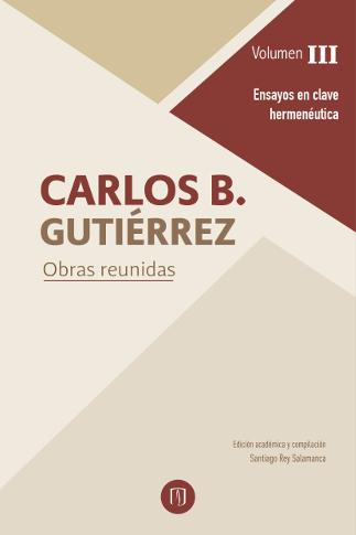 Carlos B. Gutierrez. Obras reunidas. Volumen III. Ensayos en clave hermenéutica