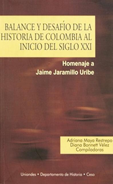Balance y desafío de la historia de Colombia al inicio del siglo XXI. Homenaje a Jaime Jaramillo Uribe