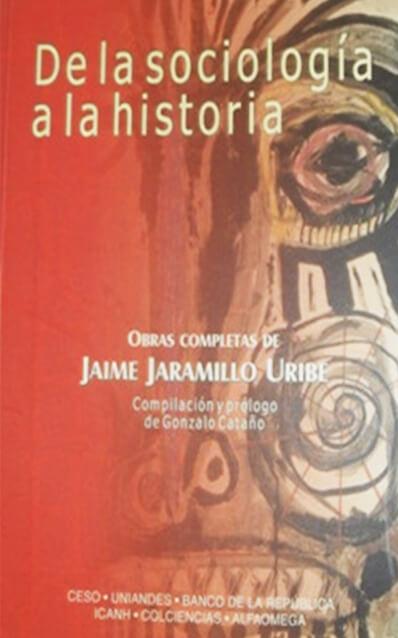 De la sociología a la historia. Obras completas de Jaime Jaramillo Uribe