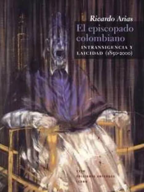 El Episcopado colombiano. Intransigencia y laicidad (1850-2000)
