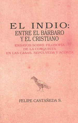 El indio- entre el bárbaro y el cristiano. Ensayos sobre filosofía de la conquista en las Casas, Sepúlveda y Acosta.jpg