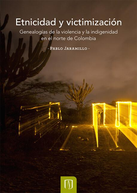 Etnicidad y victimización. Genealogías de la violencia y la indigenidad en el norte de Colombia