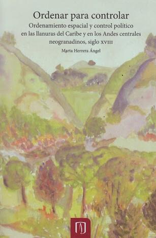 Ordenar para controlar. Ordenamiento espacial y control político en las llanuras del Caribe y en los Andes Centrales neogranadinos. Siglo XVIII