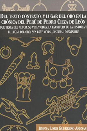 Del texto contexto, y lugar del oro en la crónica del Perú de Pedro CIeza de León. Que trata del autor, su vida y obra, la escritura de la historia y el lugar del oro, sea este moral, natural o invisible