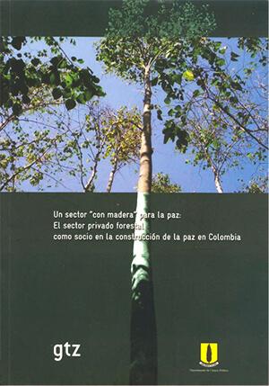 """Un sector """"con madera"""" para la paz. El sector privado forestal como socio en la construcción de la paz en Colombia"""