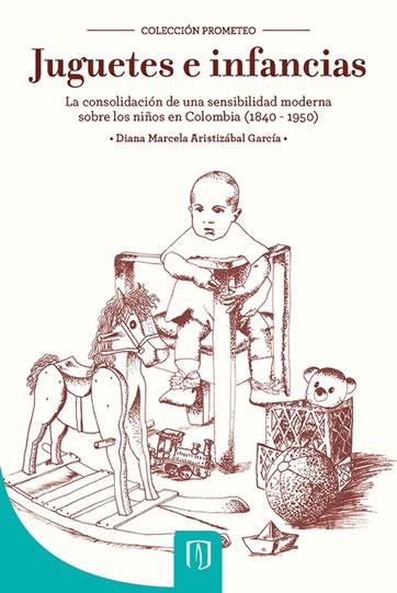 Juguetes e infancias: la consolidación de una sensibilidad moderna sobre los niños en Colombia, 1840 – 1950