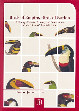 Birds of empire, birds of nation. A history of science, economy, and conservation in United States-Colombia Relations