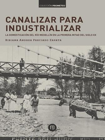 Canalizar para industrializar: la domesticación del río Medellín en la primera mitad del siglo XX