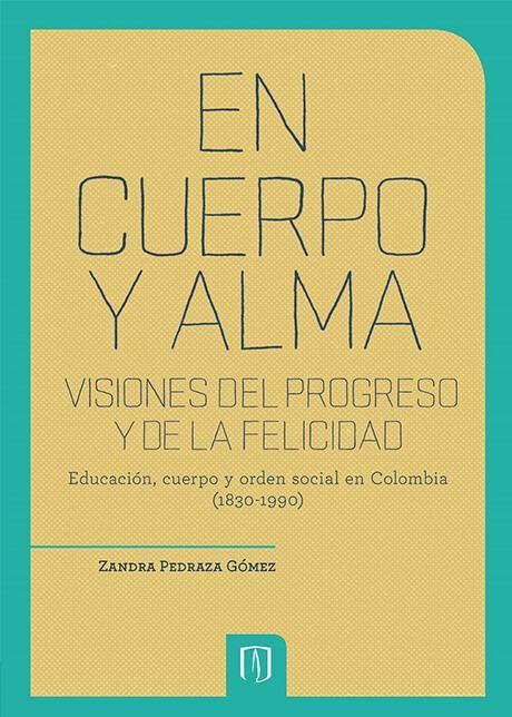 En Cuerpo Y Alma. Visiones Del Progreso Y De La Felicidad. Educación, Cuerpo Y Orden Social En Colombia (1830 1990)