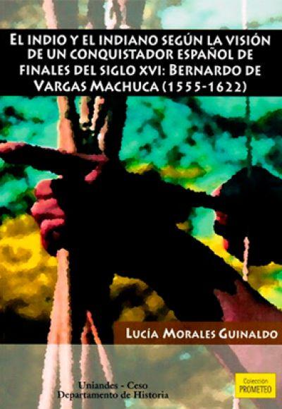El indio y el indiano según la visión de un conquistador español de finales del siglo XVI: Bernardo de Vargas Machuca (1555-1622)