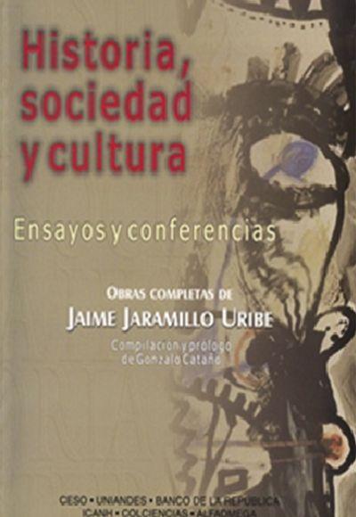 Historia, sociedad y cultura. Ensayos y conferencias. Obras completas de Jaime Jaramillo Uribe