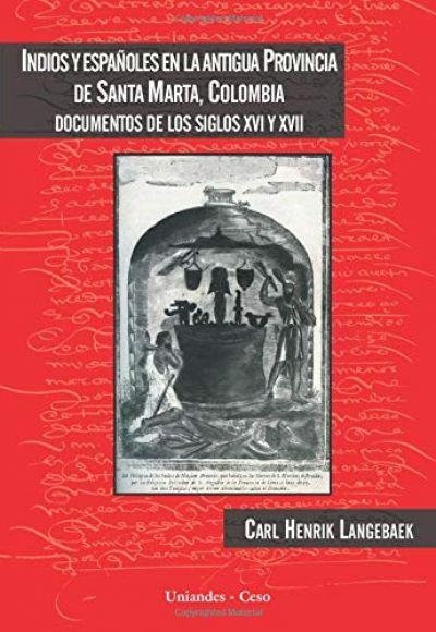 Indios y españoles en la antigua provincia de Santa Marta, Colombia. Documentos de los Siglos XVI y XVII
