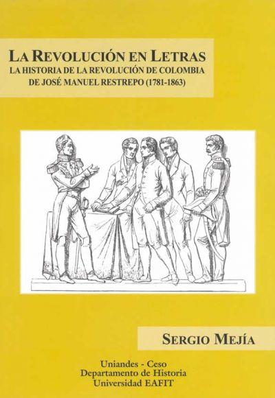 La Revolución En Letras. La Historia De La Revolución De Colombia De José Manuel Restrepo (1781 1863)