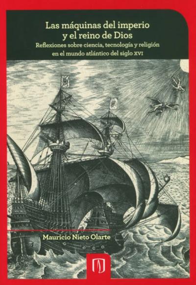 Las máquinas del imperio y el reino de Dios. Reflexiones sobre ciencia, tecnología y religión en el mundo atlántico del siglo XVI