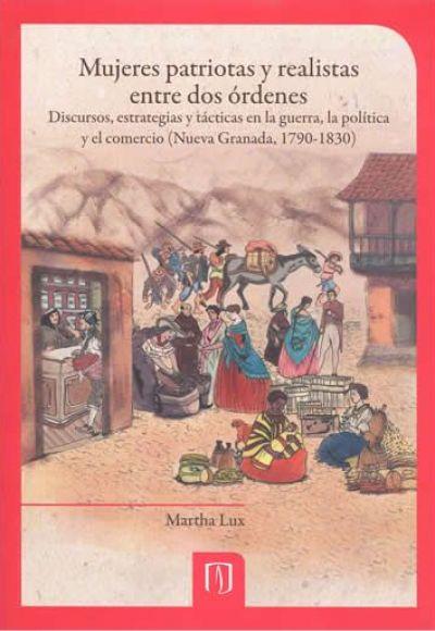 Mujeres patriotas y realistas entre dos órdenes. Discursos, estrategias y tácticas en la guerra, la política y el comercio (Nueva Granada, 1790-1830)
