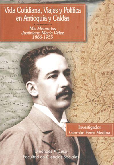 Vida cotidiana, viajes y política en Antioquia y Caldas. Mis memorias - Justiniano Macía Vélez 1866-1955